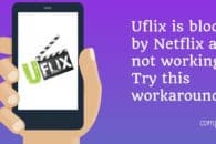 Uflix is blocked by Netflix and not working – Try this workaround