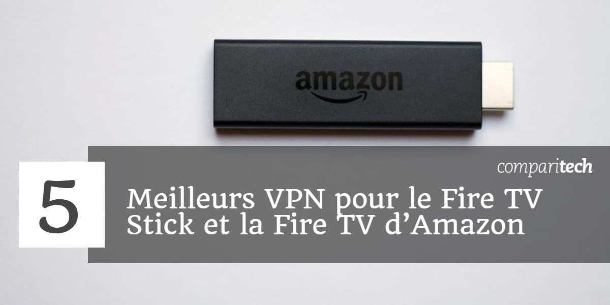 5 Meilleurs VPN pour le Fire TV Stick et la Fire TV d'Amazon