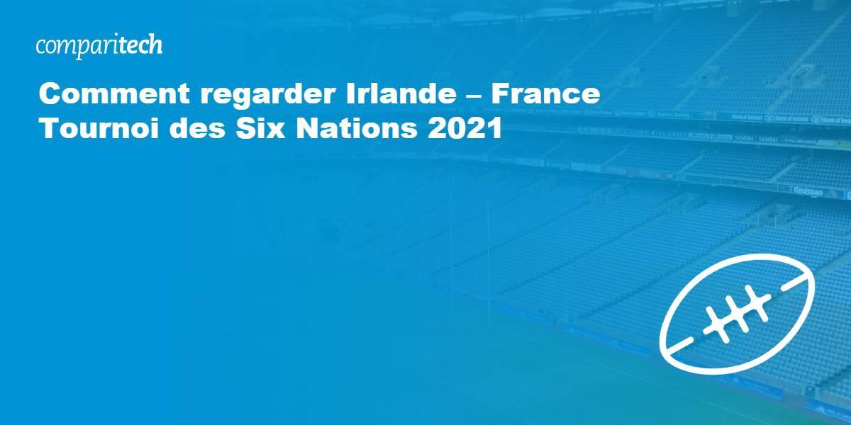 Comment regarder Irlande – France Tournoi des Six Nations 2021